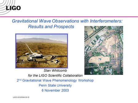 LIGO- G030546-00-D Gravitational Wave Observations with Interferometers: Results and Prospects Stan Whitcomb for the LIGO Scientific Collaboration 2 nd.