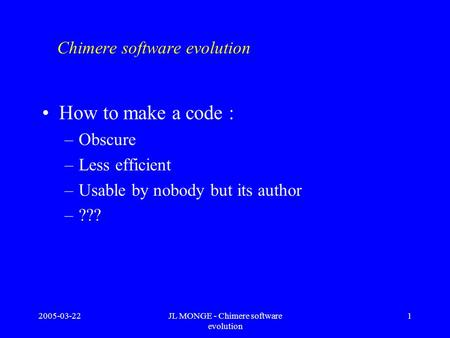 2005-03-22JL MONGE - Chimere software evolution 1 Chimere software evolution How to make a code : –Obscure –Less efficient –Usable by nobody but its author.