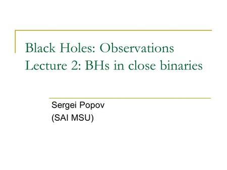 Black Holes: Observations Lecture 2: BHs in close binaries Sergei Popov (SAI MSU)