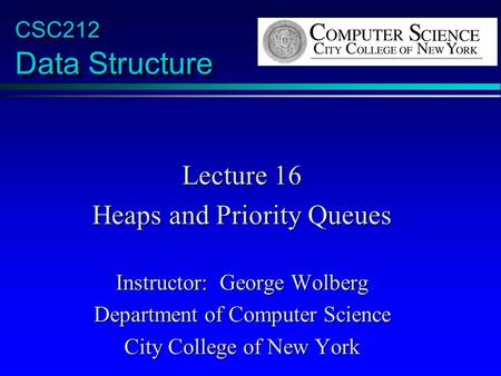 CSC212 Data Structure Lecture 16 Heaps and Priority Queues Instructor: George Wolberg Department of Computer Science City College of New York.