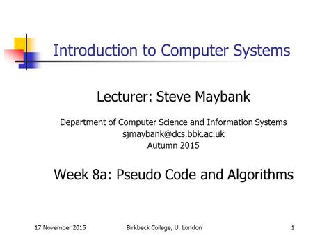 17 November 2015Birkbeck College, U. London1 Introduction to Computer Systems Lecturer: Steve Maybank Department of Computer Science and Information Systems.