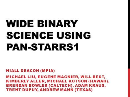 WIDE BINARY SCIENCE USING PAN-STARRS1 NIALL DEACON (MPIA) MICHAEL LIU, EUGENE MAGNIER, WILL BEST, KIMBERLY ALLER, MICHAEL KOTSON (HAWAII), BRENDAN BOWLER.