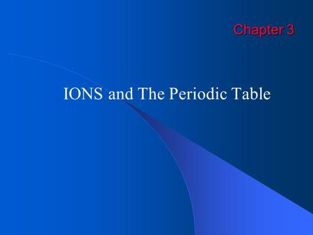 Chapter 3 IONS and The Periodic Table. EXITIons Atoms acquire a charge by gaining or losing electrons – not protons!! Ion Charge = # protons – # electrons.