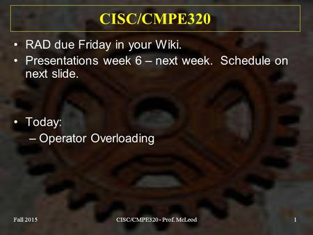 Fall 2015CISC/CMPE320 - Prof. McLeod1 CISC/CMPE320 RAD due Friday in your Wiki. Presentations week 6 – next week. Schedule on next slide. Today: –Operator.