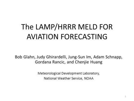 The LAMP/HRRR MELD FOR AVIATION FORECASTING Bob Glahn, Judy Ghirardelli, Jung-Sun Im, Adam Schnapp, Gordana Rancic, and Chenjie Huang Meteorological Development.