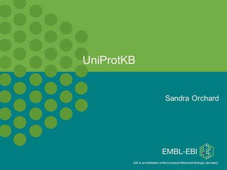 EBI is an Outstation of the European Molecular Biology Laboratory. UniProtKB Sandra Orchard.