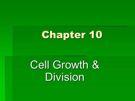 Chapter 10 Cell Growth & Division. CELL GROWTH, DIVISION & REPRODUCTION.