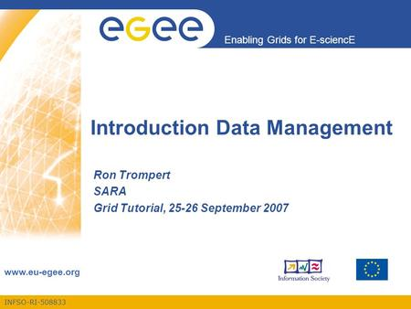 INFSO-RI-508833 Enabling Grids for E-sciencE www.eu-egee.org Introduction Data Management Ron Trompert SARA Grid Tutorial, 25-26 September 2007.