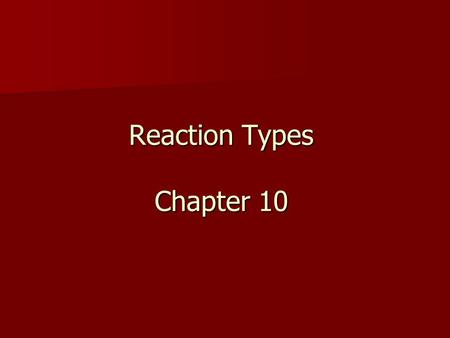 Reaction Types Chapter 10. Objectives: Identify the reactants and products in a chemical equation Identify the reactants and products in a chemical equation.