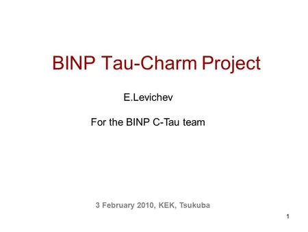 1 BINP Tau-Charm Project 3 February 2010, KEK, Tsukuba E.Levichev For the BINP C-Tau team.