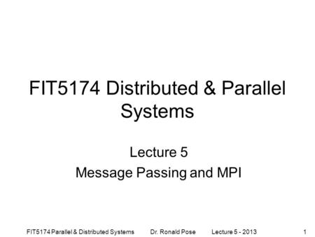 FIT5174 Parallel & Distributed Systems Dr. Ronald Pose Lecture 5 - 20131 FIT5174 Distributed & Parallel Systems Lecture 5 Message Passing and MPI.