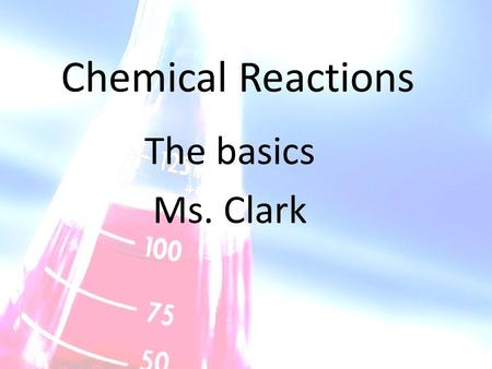 Chemical Reactions The basics Ms. Clark. What is a chemical reaction When a chemical reaction occurs, new substances called products form from the substances.