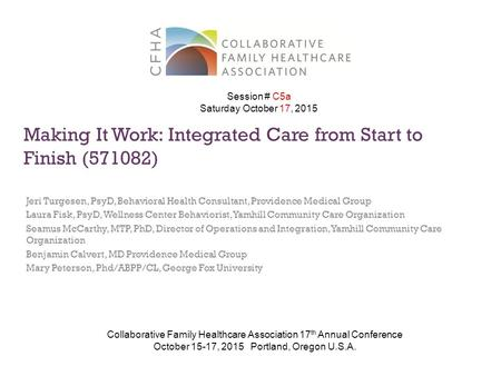 Making It Work: Integrated Care from Start to Finish (571082) Jeri Turgesen, PsyD, Behavioral Health Consultant, Providence Medical Group Laura Fisk, PsyD,
