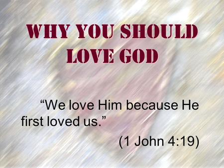 "Why You Should Love God ""We love Him because He first loved us."" (1 John 4:19)"