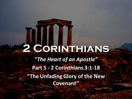 "2 Corinthians ""The Heart of an Apostle"" Part 5 - 2 Corinthians 3:1-18 ""The Unfading Glory of the New Covenant"" ""The Heart of an Apostle"" Part 5 - 2 Corinthians."