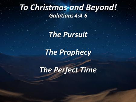 To Christmas and Beyond! Galatians 4:4-6 The Pursuit The Prophecy The Perfect Time.