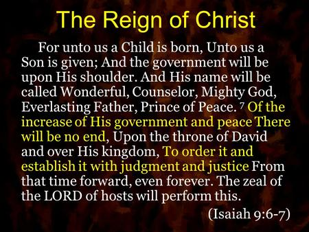 The Reign of Christ For unto us a Child is born, Unto us a Son is given; And the government will be upon His shoulder. And His name will be called Wonderful,