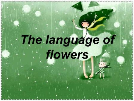 The language of flowers. Flowers have a meaning of their own. Most of us know that a dozen red roses means, Be mine. But did you know, for example,
