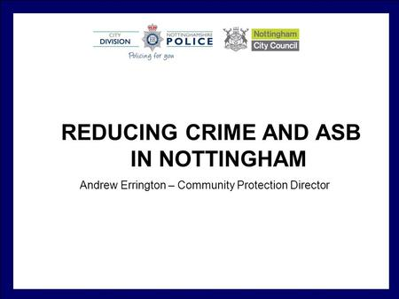 REDUCING CRIME AND ASB IN NOTTINGHAM Andrew Errington – Community Protection Director.