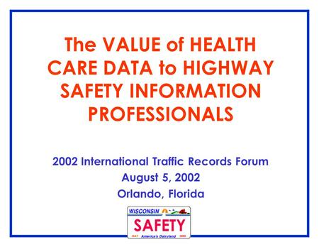 The VALUE of HEALTH CARE DATA to HIGHWAY SAFETY INFORMATION PROFESSIONALS 2002 International Traffic Records Forum August 5, 2002 Orlando, Florida.