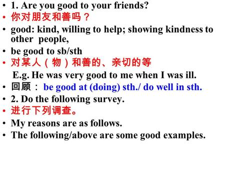 1. Are you good to your friends? 你对朋友和善吗? good: kind, willing to help; showing kindness to other people, be good to sb/sth 对某人(物)和善的、亲切的等 E.g. He was very.