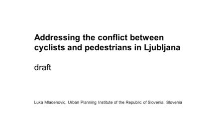 Addressing the conflict between cyclists and pedestrians in Ljubljana draft Luka Mladenovic, Urban Planning Institute of the Republic of Slovenia, Slovenia.