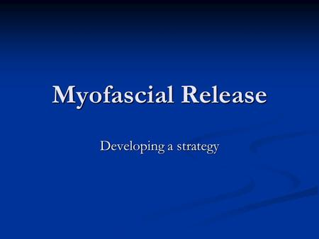 Myofascial Release Developing a strategy. Put the tissue where it should be and then ask for movement (Rolf)