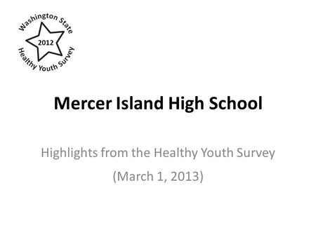 Mercer Island High School Highlights from the Healthy Youth Survey (March 1, 2013) 2012.