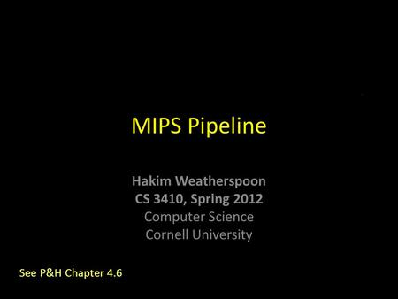 Hakim Weatherspoon CS 3410, Spring 2012 Computer Science Cornell University MIPS Pipeline See P&H Chapter 4.6.