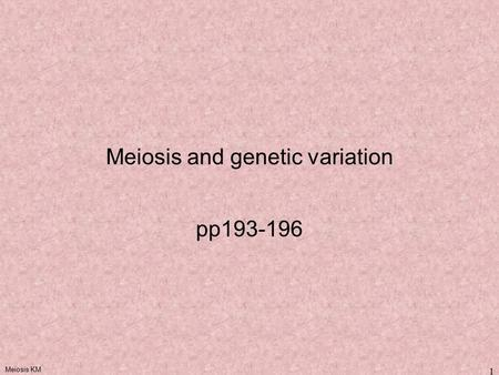 Meiosis KM 1 Meiosis and genetic variation pp193-196.