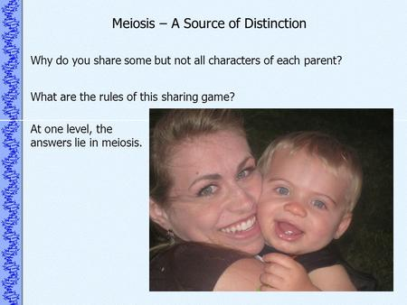 Meiosis – A Source of Distinction Why do you share some but not all characters of each parent? What are the rules of this sharing game? At one level, the.