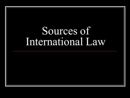Sources of International Law. What Is International Law? A rule that has been accepted as such by the International community.