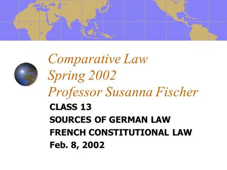 Comparative Law Spring 2002 Professor Susanna Fischer CLASS 13 SOURCES OF GERMAN LAW FRENCH CONSTITUTIONAL LAW Feb. 8, 2002.