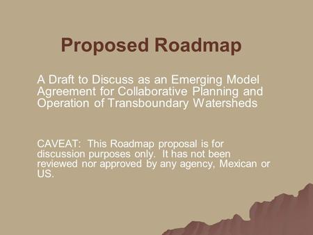 Proposed Roadmap A Draft to Discuss as an Emerging Model Agreement for Collaborative Planning and Operation of Transboundary Watersheds CAVEAT: This Roadmap.