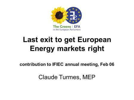 Last exit to get European Energy markets right contribution to IFIEC annual meeting, Feb 06 Claude Turmes, MEP.