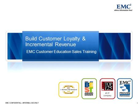 1 EMC CONFIDENTIAL—INTERNAL USE ONLY Build Customer Loyalty & Incremental Revenue #1 IT company EMC Customer Education Sales Training.