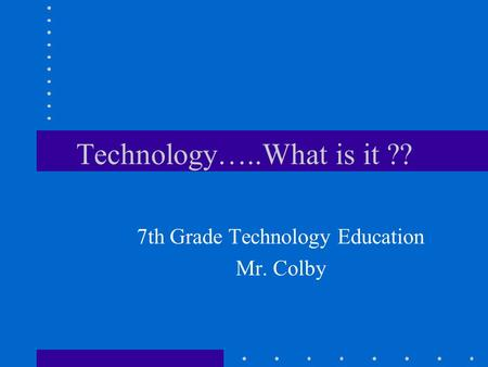 Technology…..What is it ?? 7th Grade Technology Education Mr. Colby.