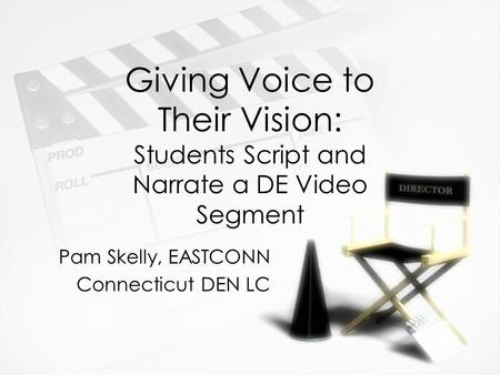 Giving Voice to Their Vision: Students Script and Narrate a DE Video Segment Pam Skelly, EASTCONN Connecticut DEN LC Pam Skelly, EASTCONN Connecticut DEN.