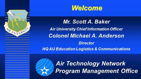Welcome Mr. Scott A. Baker Air University Chief Information Officer Colonel Michael A. Anderson Director HQ AU Education Logistics & Communications Air.