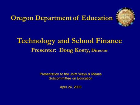 Oregon Department of Education Technology and School Finance Presenter:Doug Kosty, Director Presentation to the Joint Ways & Means Subcommittee on Education.