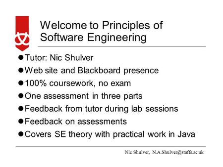 Nic Shulver, Welcome to Principles of Software Engineering Tutor: Nic Shulver Web site and Blackboard presence 100% coursework,