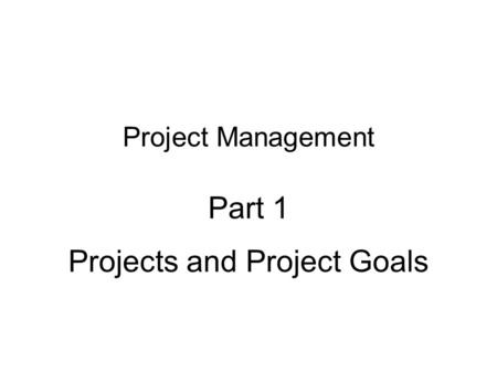 Project Management Part 1 Projects and Project Goals.