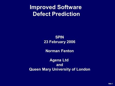 Slide 1 SPIN 23 February 2006 Norman Fenton Agena Ltd and Queen Mary University of London Improved Software Defect Prediction.