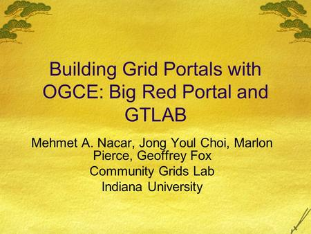 Building Grid Portals with OGCE: Big Red Portal and GTLAB Mehmet A. Nacar, Jong Youl Choi, Marlon Pierce, Geoffrey Fox Community Grids Lab Indiana University.
