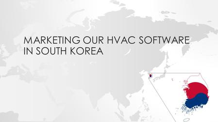 MARKETING OUR HVAC SOFTWARE IN SOUTH KOREA. Overview What is HVAC? General info about South Korean consumers How to market the software in South Korea.