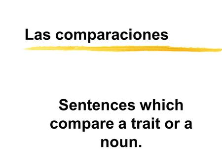 Las comparaciones Sentences which compare a trait or a noun.