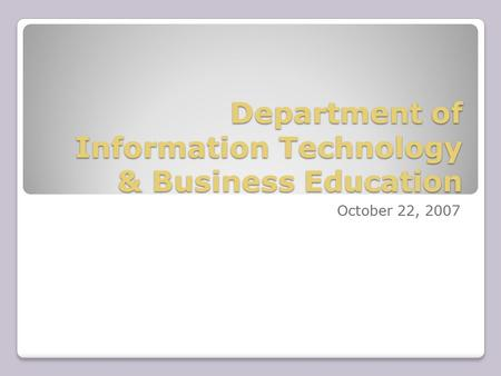 Department of Information Technology & Business Education October 22, 2007.