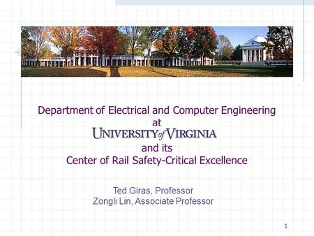 1 Department of Electrical and Computer Engineering at and its Center of Rail Safety-Critical Excellence Ted Giras, Professor Zongli Lin, Associate Professor.