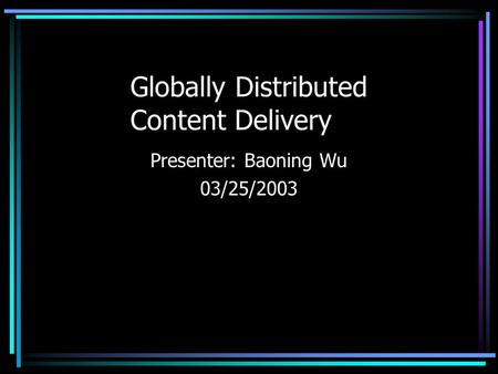 Globally Distributed Content Delivery Presenter: Baoning Wu 03/25/2003.