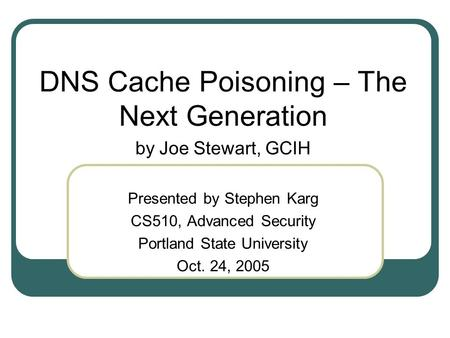 DNS Cache Poisoning – The Next Generation by Joe Stewart, GCIH Presented by Stephen Karg CS510, Advanced Security Portland State University Oct. 24, 2005.